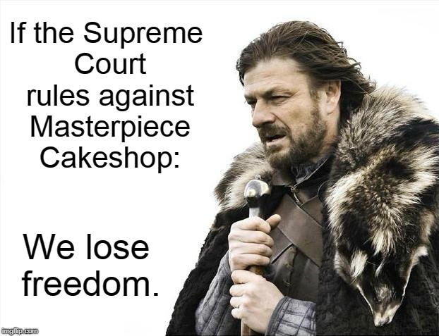 Brace Yourselves X is Coming | If the Supreme Court rules against Masterpiece Cakeshop: We lose freedom. | image tagged in memes,brace yourselves x is coming,supreme court,religious freedom,lgbtq,liberals | made w/ Imgflip meme maker