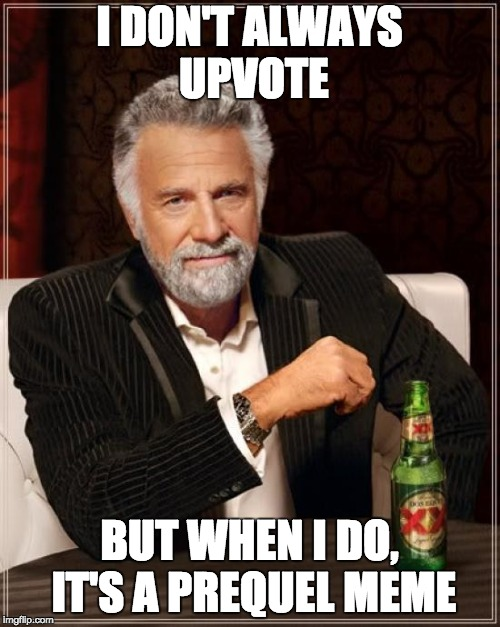 The Most Interesting Man In The World Meme | I DON'T ALWAYS UPVOTE BUT WHEN I DO, IT'S A PREQUEL MEME | image tagged in memes,the most interesting man in the world | made w/ Imgflip meme maker
