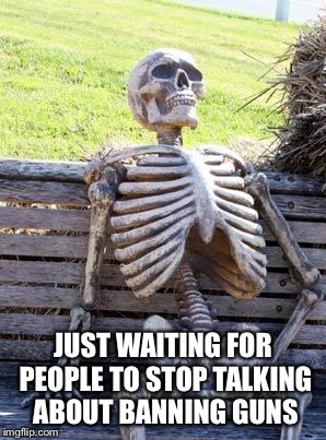 Waiting Skeleton Meme | JUST WAITING FOR PEOPLE TO STOP TALKING ABOUT BANNING GUNS | image tagged in memes,waiting skeleton | made w/ Imgflip meme maker