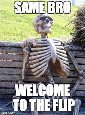 Waiting Skeleton Meme | SAME BRO WELCOME TO THE FLIP | image tagged in memes,waiting skeleton | made w/ Imgflip meme maker