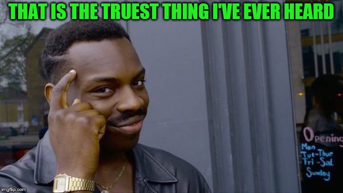 Roll Safe Think About It Meme | THAT IS THE TRUEST THING I'VE EVER HEARD | image tagged in memes,roll safe think about it | made w/ Imgflip meme maker