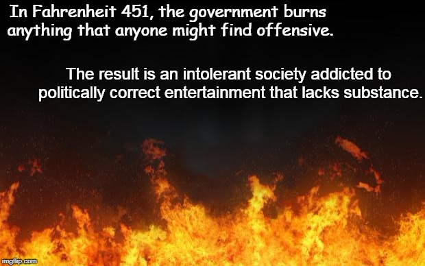 fire | In Fahrenheit 451, the government burns anything that anyone might find offensive. The result is an intolerant society addicted to political | image tagged in fire,liberals,politically correct,religious freedom,tolerance,intolerance | made w/ Imgflip meme maker