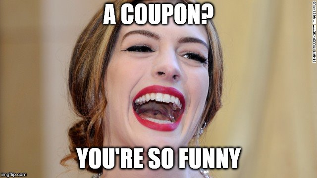 A COUPON? YOU'RE SO FUNNY | made w/ Imgflip meme maker