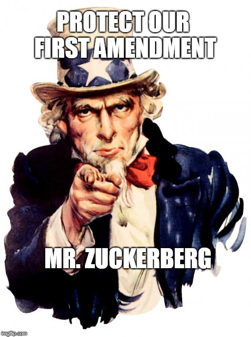 Uncle Sam Meme | PROTECT OUR FIRST AMENDMENT MR. ZUCKERBERG | image tagged in memes,uncle sam | made w/ Imgflip meme maker