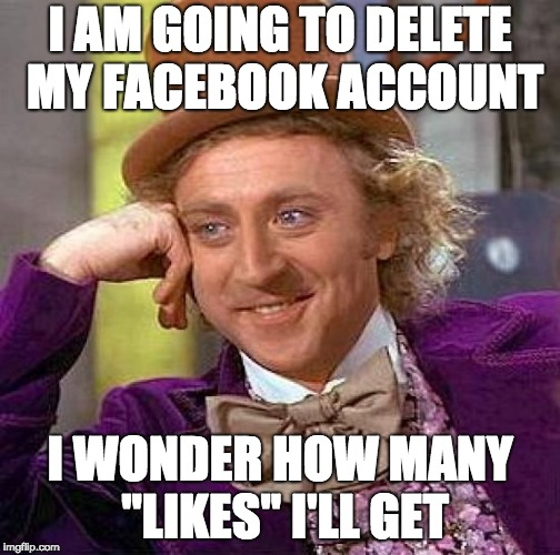 "Creepy Condescending Wonka Meme | I AM GOING TO DELETE MY FACEBOOK ACCOUNT I WONDER HOW MANY ""LIKES"" I'LL GET 
