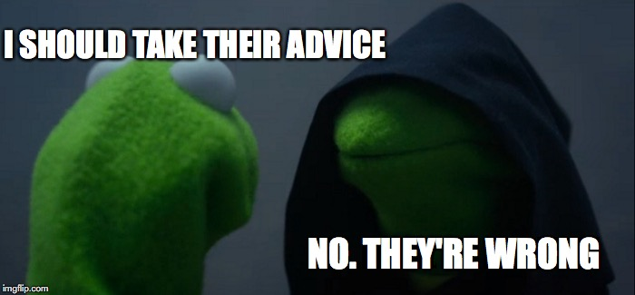 Evil Kermit Meme | I SHOULD TAKE THEIR ADVICE NO. THEY'RE WRONG | image tagged in memes,evil kermit | made w/ Imgflip meme maker