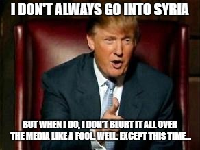 Donald Trump | I DON'T ALWAYS GO INTO SYRIA BUT WHEN I DO, I DON'T BLURT IT ALL OVER THE MEDIA LIKE A FOOL. WELL, EXCEPT THIS TIME... | image tagged in donald trump | made w/ Imgflip meme maker