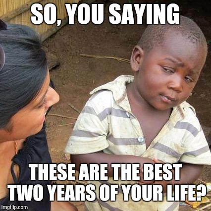 Third World Skeptical Kid Meme | SO, YOU SAYING THESE ARE THE BEST TWO YEARS OF YOUR LIFE? | image tagged in memes,third world skeptical kid | made w/ Imgflip meme maker