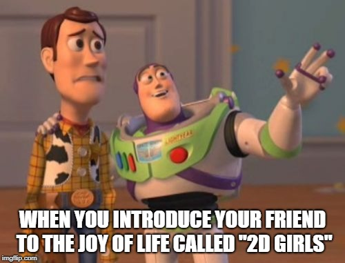 "True joys in life | WHEN YOU INTRODUCE YOUR FRIEND TO THE JOY OF LIFE CALLED ""2D GIRLS"" 