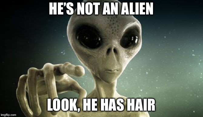 HE'S NOT AN ALIEN LOOK, HE HAS HAIR | made w/ Imgflip meme maker