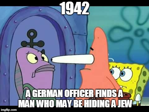 1942 A GERMAN OFFICER FINDS A MAN WHO MAY BE HIDING A JEW | image tagged in patrick meme | made w/ Imgflip meme maker