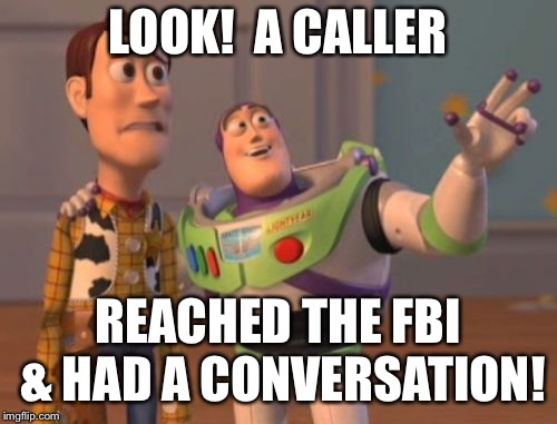 X, X Everywhere Meme | LOOK!  A CALLER REACHED THE FBI & HAD A CONVERSATION! | image tagged in memes,x x everywhere | made w/ Imgflip meme maker