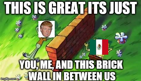 THIS IS GREAT ITS JUST YOU, ME, AND THIS BRICK WALL IN BETWEEN US | image tagged in spongebob wall | made w/ Imgflip meme maker