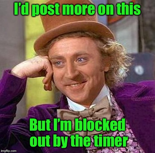 Creepy Condescending Wonka Meme | I'd post more on this But I'm blocked out by the timer | image tagged in memes,creepy condescending wonka | made w/ Imgflip meme maker