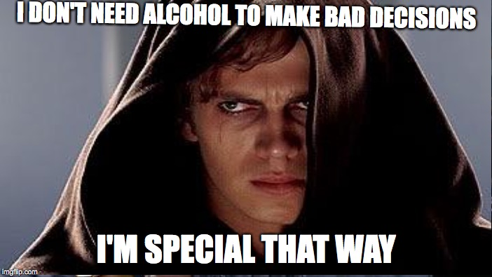 The one way that I'm special | I DON'T NEED ALCOHOL TO MAKE BAD DECISIONS I'M SPECIAL THAT WAY | image tagged in star wars,alcohol,bad decision,special | made w/ Imgflip meme maker