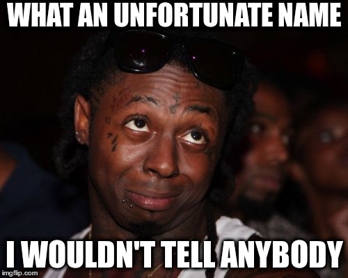 Lil Wayne Meme | WHAT AN UNFORTUNATE NAME I WOULDN'T TELL ANYBODY | image tagged in memes,lil wayne | made w/ Imgflip meme maker