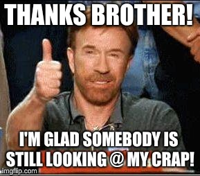 THANKS BROTHER! I'M GLAD SOMEBODY IS STILL LOOKING @ MY CRAP! | made w/ Imgflip meme maker