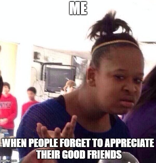 Be A Friend | ME WHEN PEOPLE FORGET TO APPRECIATE THEIR GOOD FRIENDS | image tagged in memes,black girl wat,positivity,friends,appreciation | made w/ Imgflip meme maker