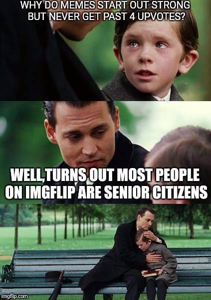 Finding Neverland Meme | WHY DO MEMES START OUT STRONG BUT NEVER GET PAST 4 UPVOTES? WELL,TURNS OUT MOST PEOPLE ON IMGFLIP ARE SENIOR CITIZENS | image tagged in memes,finding neverland | made w/ Imgflip meme maker