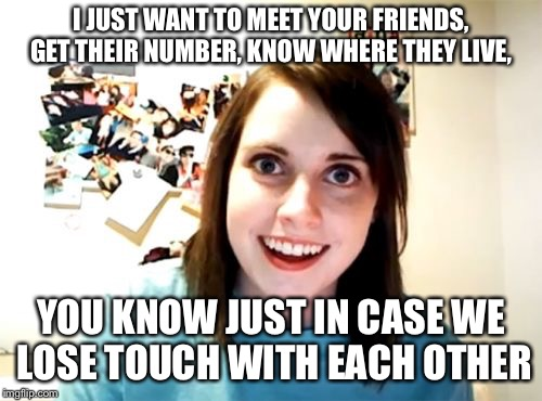 I will always stalk you | I JUST WANT TO MEET YOUR FRIENDS, GET THEIR NUMBER, KNOW WHERE THEY LIVE, YOU KNOW JUST IN CASE WE LOSE TOUCH WITH EACH OTHER | image tagged in memes,overly attached girlfriend,funny memes,latest stream,crazy girlfriend | made w/ Imgflip meme maker