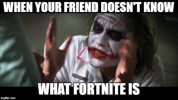 BOI I SWEAR | WHEN YOUR FRIEND DOESN'T KNOW WHAT FORTNITE IS | image tagged in memes,and everybody loses their minds | made w/ Imgflip meme maker