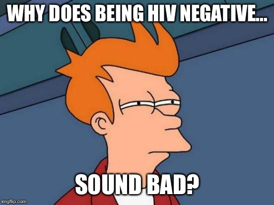 Futurama Fry Meme | WHY DOES BEING HIV NEGATIVE... SOUND BAD? | image tagged in memes,futurama fry | made w/ Imgflip meme maker