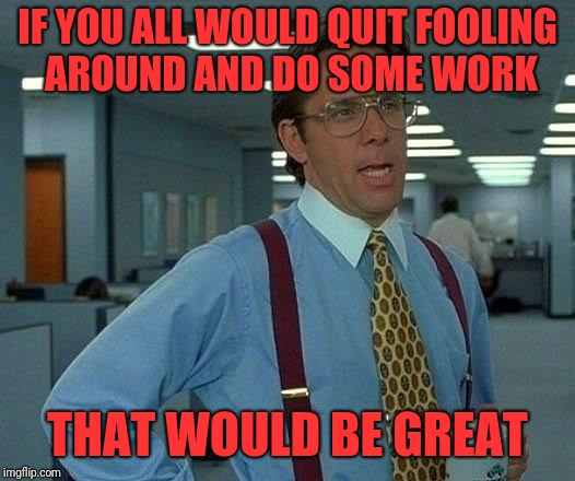 That Would Be Great Meme | IF YOU ALL WOULD QUIT FOOLING AROUND AND DO SOME WORK THAT WOULD BE GREAT | image tagged in memes,that would be great | made w/ Imgflip meme maker