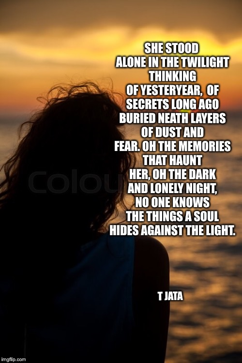 Memories  | SHE STOOD ALONE IN THE TWILIGHT THINKING OF YESTERYEAR,  OF SECRETS LONG AGO BURIED NEATH LAYERS OF DUST AND FEAR. OH THE MEMORIES THAT HAUN | image tagged in memories,meme,sadness,sunset,lady,regret | made w/ Imgflip meme maker