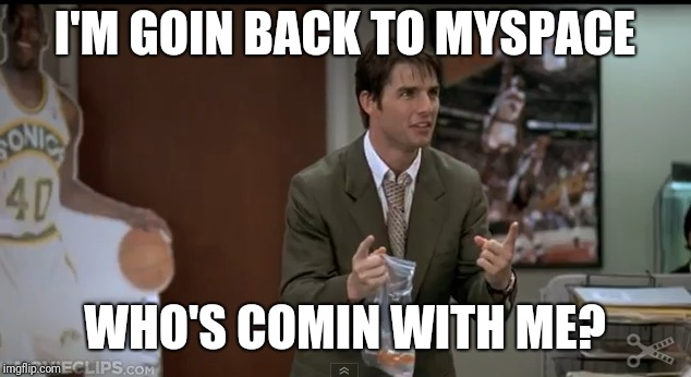 I'M GOIN BACK TO MYSPACE WHO'S COMIN WITH ME? | image tagged in myspace | made w/ Imgflip meme maker