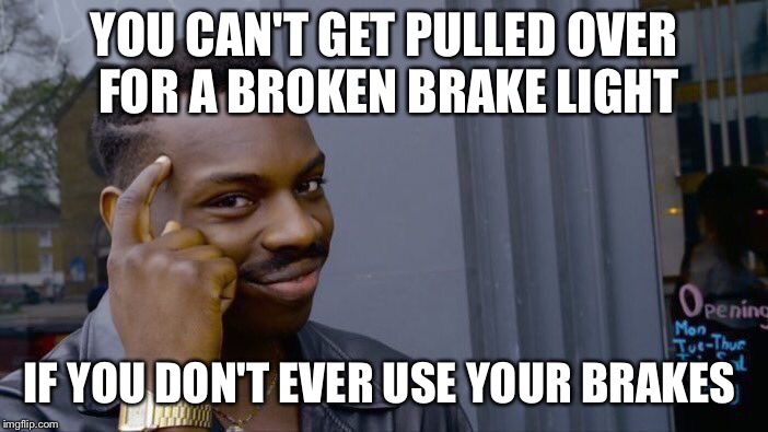 Roll Safe Think About It Meme | YOU CAN'T GET PULLED OVER FOR A BROKEN BRAKE LIGHT IF YOU DON'T EVER USE YOUR BRAKES | image tagged in memes,roll safe think about it | made w/ Imgflip meme maker