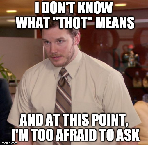 "Afraid To Ask Andy Meme | I DON'T KNOW WHAT ""THOT"" MEANS AND AT THIS POINT, I'M TOO AFRAID TO ASK 