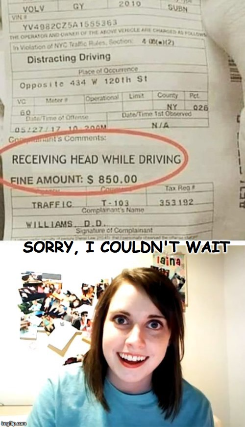 We're dying to see the body cam footage | SORRY, I COULDN'T WAIT | image tagged in overly attached girlfriend,driving | made w/ Imgflip meme maker