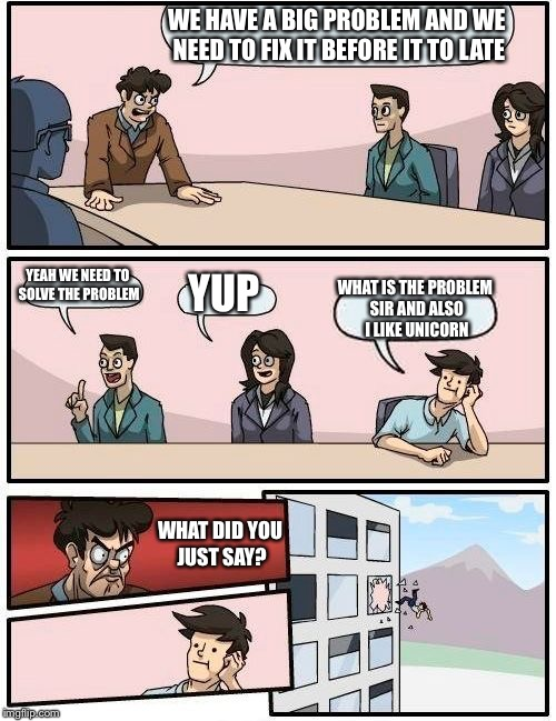 Boardroom Meeting Suggestion Meme | WE HAVE A BIG PROBLEM AND WE NEED TO FIX IT BEFORE IT TO LATE YEAH WE NEED TO SOLVE THE PROBLEM YUP WHAT IS THE PROBLEM SIR AND ALSO I LIKE  | image tagged in memes,boardroom meeting suggestion | made w/ Imgflip meme maker