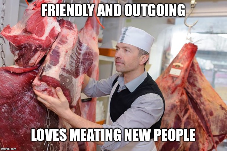Friendly butcher | FRIENDLY AND OUTGOING LOVES MEATING NEW PEOPLE | image tagged in butcher,meat | made w/ Imgflip meme maker