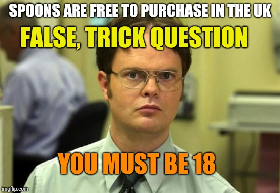 Dwight Schrute Meme | SPOONS ARE FREE TO PURCHASE IN THE UK FALSE, TRICK QUESTION YOU MUST BE 18 | image tagged in memes,dwight schrute | made w/ Imgflip meme maker