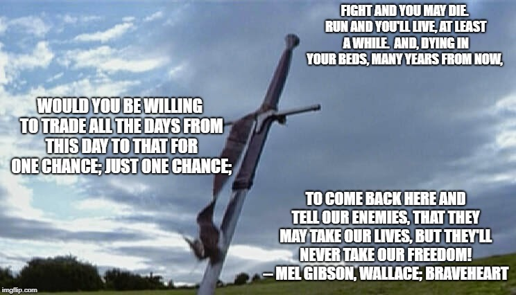 Braveheart sword  | FIGHT AND YOU MAY DIE. RUN AND YOU'LL LIVE, AT LEAST A WHILE.  AND, DYING IN YOUR BEDS, MANY YEARS FROM NOW, TO COME BACK HERE AND TELL OUR  | image tagged in braveheart sword | made w/ Imgflip meme maker