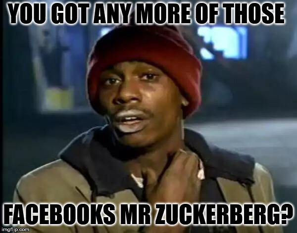 Y'all Got Any More Of That Meme | YOU GOT ANY MORE OF THOSE FACEBOOKS MR ZUCKERBERG? | image tagged in memes,y'all got any more of that | made w/ Imgflip meme maker