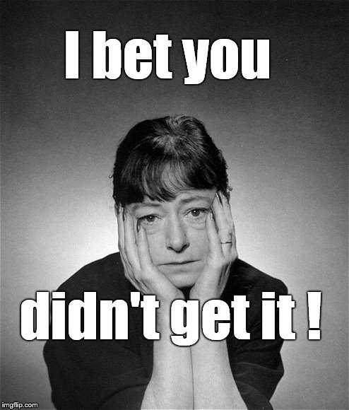 Dorothy Parker | I bet you didn't get it ! | image tagged in dorothy parker | made w/ Imgflip meme maker