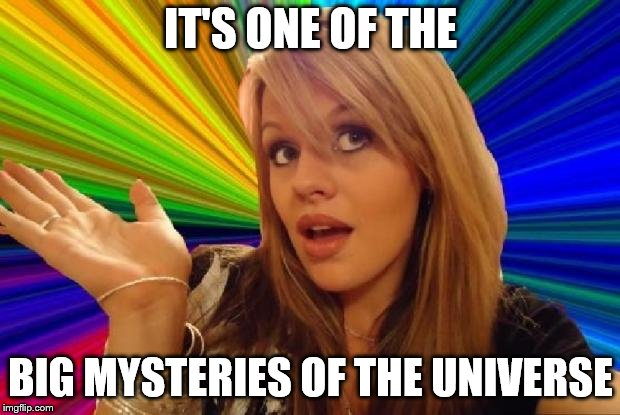 IT'S ONE OF THE BIG MYSTERIES OF THE UNIVERSE | made w/ Imgflip meme maker
