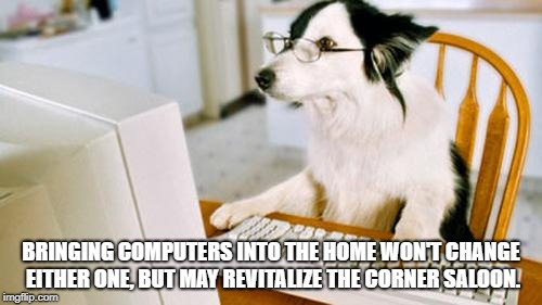 Dog computer | BRINGING COMPUTERS INTO THE HOME WON'T CHANGE EITHER ONE, BUT MAY REVITALIZE THE CORNER SALOON. | image tagged in dog computer | made w/ Imgflip meme maker