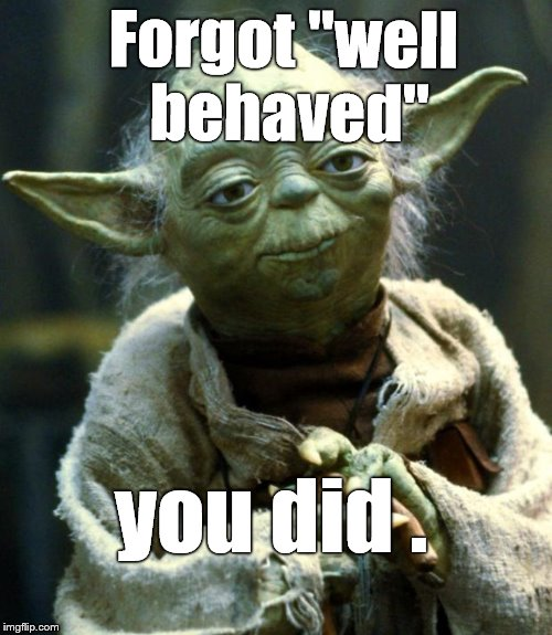 "Star Wars Yoda Meme | Forgot ""well behaved"" you did . 