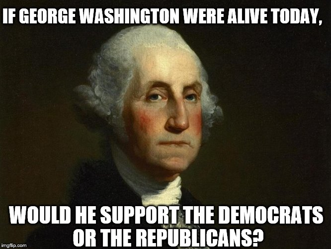 IF GEORGE WASHINGTON WERE ALIVE TODAY, WOULD HE SUPPORT THE DEMOCRATS OR THE REPUBLICANS? | image tagged in george washington,democrats,republicans | made w/ Imgflip meme maker