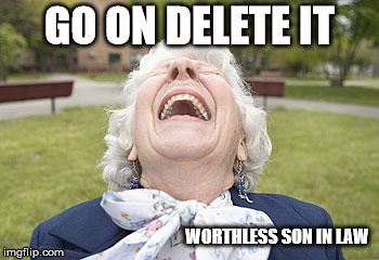 GO ON DELETE IT WORTHLESS SON IN LAW | made w/ Imgflip meme maker