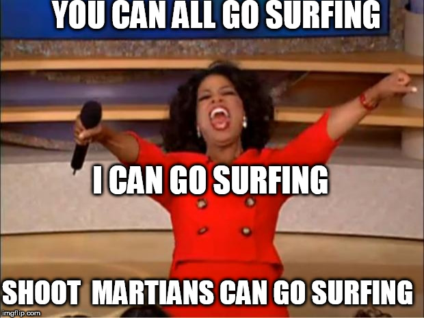 Oprah You Get A Meme | YOU CAN ALL GO SURFING I CAN GO SURFING SHOOT  MARTIANS CAN GO SURFING | image tagged in memes,oprah you get a | made w/ Imgflip meme maker
