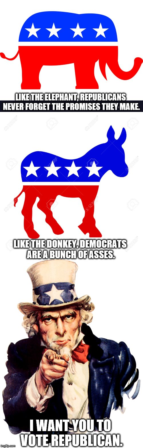 Republican propaganda. | LIKE THE ELEPHANT, REPUBLICANS NEVER FORGET THE PROMISES THEY MAKE. I WANT YOU TO VOTE REPUBLICAN. LIKE THE DONKEY, DEMOCRATS ARE A BUNCH OF | image tagged in republican elephant,democrat donkey,uncle sam | made w/ Imgflip meme maker