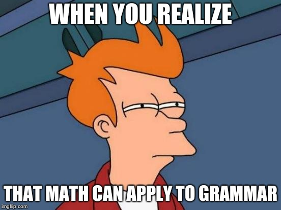 Futurama Fry Meme | WHEN YOU REALIZE THAT MATH CAN APPLY TO GRAMMAR | image tagged in memes,futurama fry | made w/ Imgflip meme maker