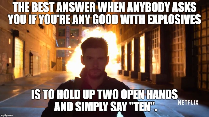 THE BEST ANSWER WHEN ANYBODY ASKS YOU IF YOU'RE ANY GOOD WITH EXPLOSIVES IS TO HOLD UP TWO OPEN HANDS AND SIMPLY SAY ''TEN''. | image tagged in billy russo explosion | made w/ Imgflip meme maker