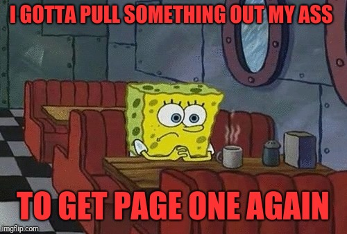 SpongeBob sitting alone | I GOTTA PULL SOMETHING OUT MY ASS TO GET PAGE ONE AGAIN | image tagged in spongebob sitting alone | made w/ Imgflip meme maker