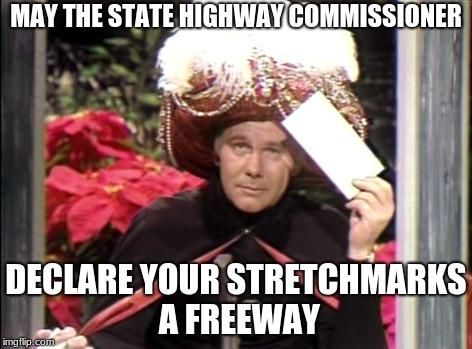 MAY THE STATE HIGHWAY COMMISSIONER DECLARE YOUR STRETCHMARKS A FREEWAY | image tagged in carnac the magnificent | made w/ Imgflip meme maker