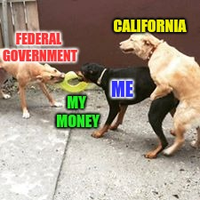 Tax day is coming... | FEDERAL GOVERNMENT MY MONEY ME CALIFORNIA | image tagged in taxes | made w/ Imgflip meme maker